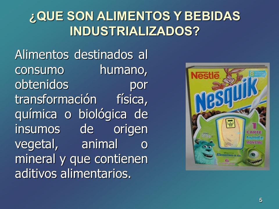 5 ¿QUE SON ALIMENTOS Y BEBIDAS INDUSTRIALIZADOS? Alimentos destinados al consumo humano, obtenidos por transformación física, química o biológica de i