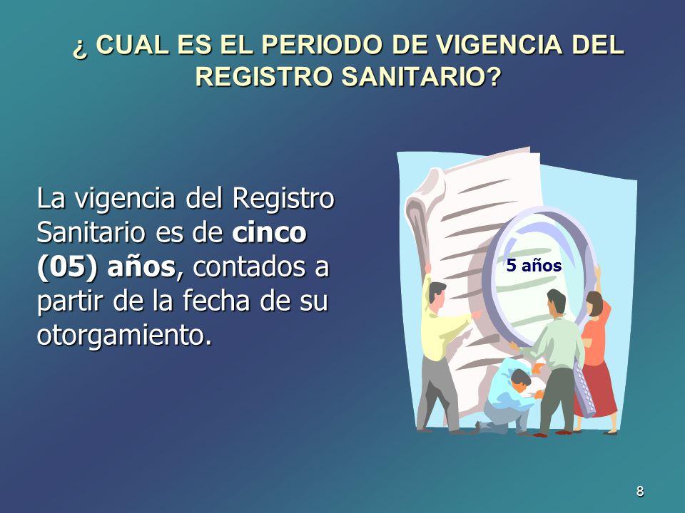 8 ¿ CUAL ES EL PERIODO DE VIGENCIA DEL REGISTRO SANITARIO? La vigencia del Registro Sanitario es de cinco (05) años, contados a partir de la fecha de