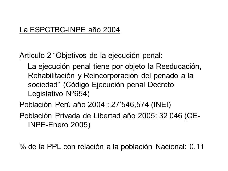 La ESPCTBC-INPE año 2004 Articulo 2 Objetivos de la ejecución penal: La ejecución penal tiene por objeto la Reeducación, Rehabilitación y Reincorporación del penado a la sociedad (Código Ejecución penal Decreto Legislativo Nº654) Población Perú año 2004 : 27546,574 (INEI) Población Privada de Libertad año 2005: 32 046 (OE- INPE-Enero 2005) % de la PPL con relación a la población Nacional: 0.11