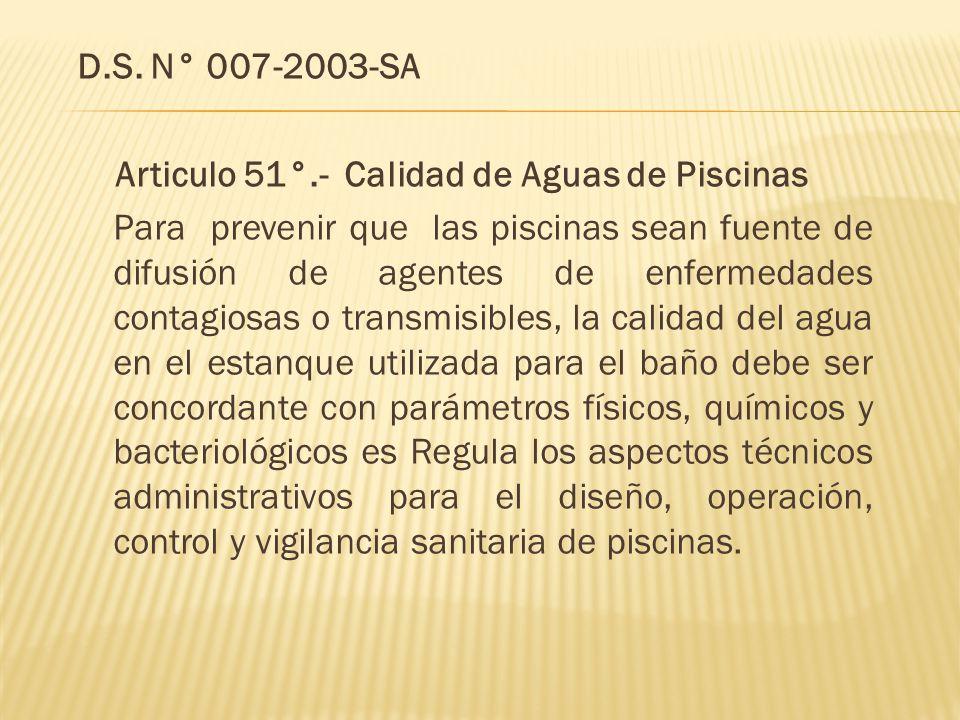 D.S. N° 007-2003-SA Articulo 51°.- Calidad de Aguas de Piscinas Para prevenir que las piscinas sean fuente de difusión de agentes de enfermedades cont