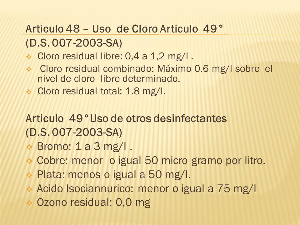 Articulo 48 – Uso de Cloro Articulo 49° (D.S. 007-2003-SA) Cloro residual libre: 0,4 a 1,2 mg/l. Cloro residual combinado: Máximo 0.6 mg/l sobre el ni