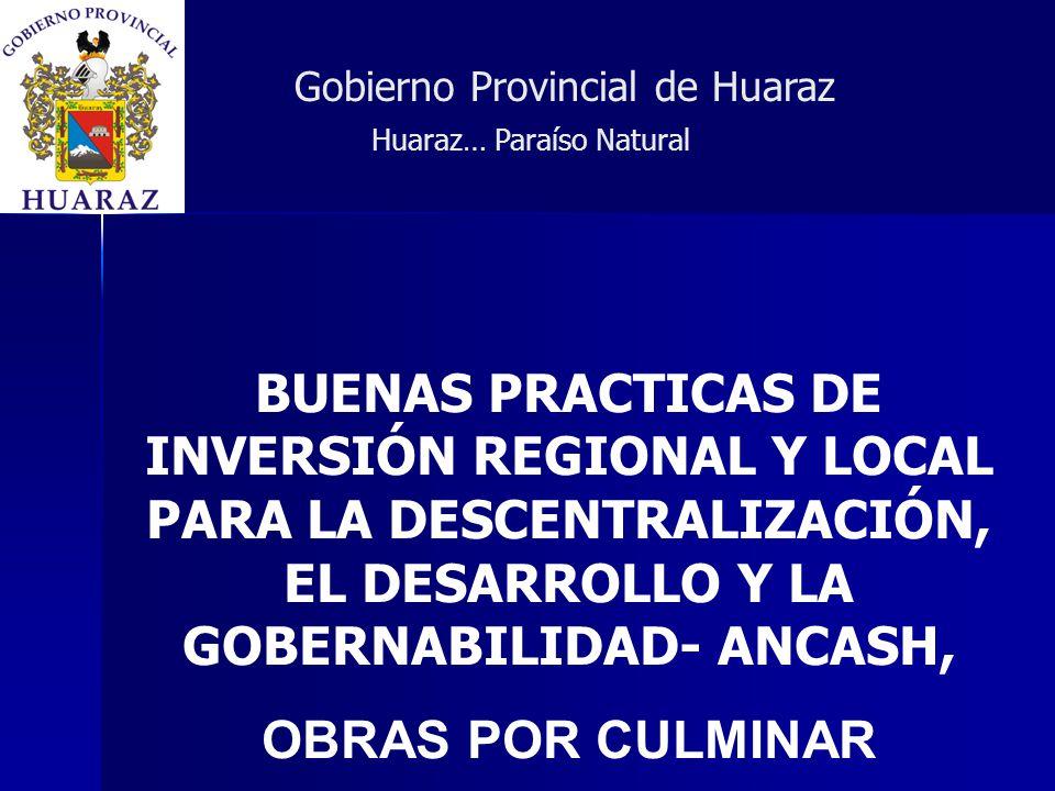 BUENAS PRACTICAS DE INVERSIÓN REGIONAL Y LOCAL PARA LA DESCENTRALIZACIÓN, EL DESARROLLO Y LA GOBERNABILIDAD- ANCASH, OBRAS POR CULMINAR Gobierno Provincial de Huaraz Huaraz… Paraíso Natural