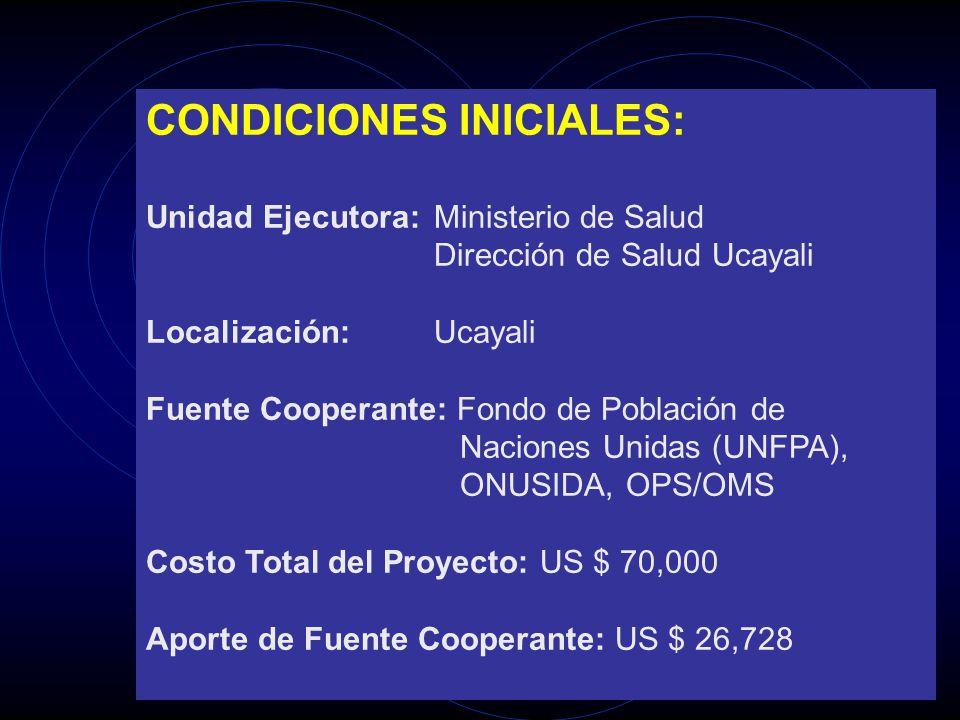 CONDICIONES INICIALES: Unidad Ejecutora:Ministerio de Salud Dirección de Salud Ucayali Localización:Ucayali Fuente Cooperante: Fondo de Población de N
