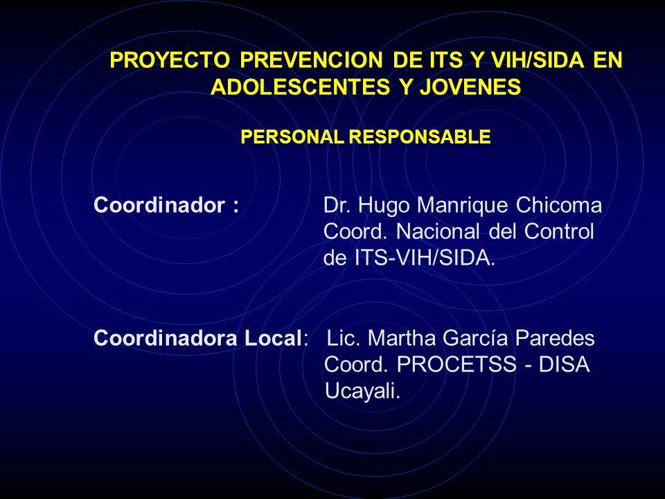 PROYECTO PREVENCION DE ITS Y VIH/SIDA EN ADOLESCENTES Y JOVENES PERSONAL RESPONSABLE Coordinador : Dr. Hugo Manrique Chicoma Coord. Nacional del Contr