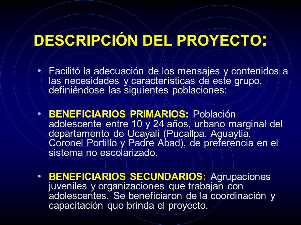DESCRIPCIÓN DEL PROYECTO : El presente proyecto se ejecutó en áreas urbano marginales del departamento de Ucayali con población entre 10 y 24 años.