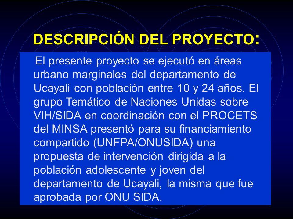 DESCRIPCIÓN DEL PROYECTO : El presente proyecto se ejecutó en áreas urbano marginales del departamento de Ucayali con población entre 10 y 24 años. El