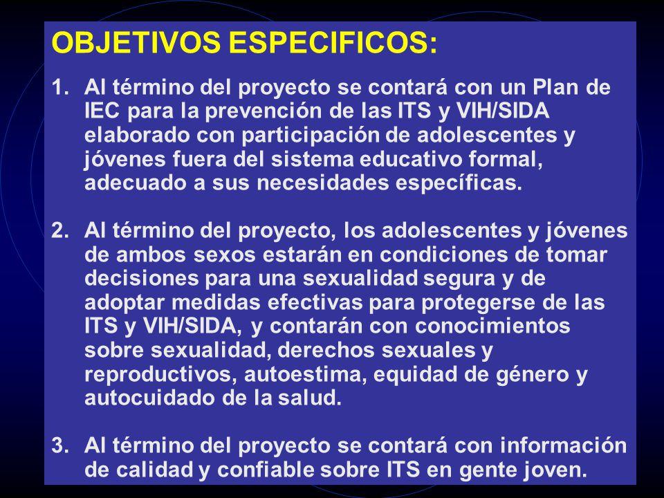 OBJETIVOS ESPECIFICOS: 1.Al término del proyecto se contará con un Plan de IEC para la prevención de las ITS y VIH/SIDA elaborado con participación de