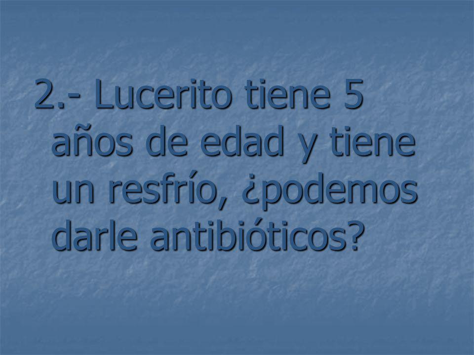 2.- Lucerito tiene 5 años de edad y tiene un resfrío, ¿podemos darle antibióticos?