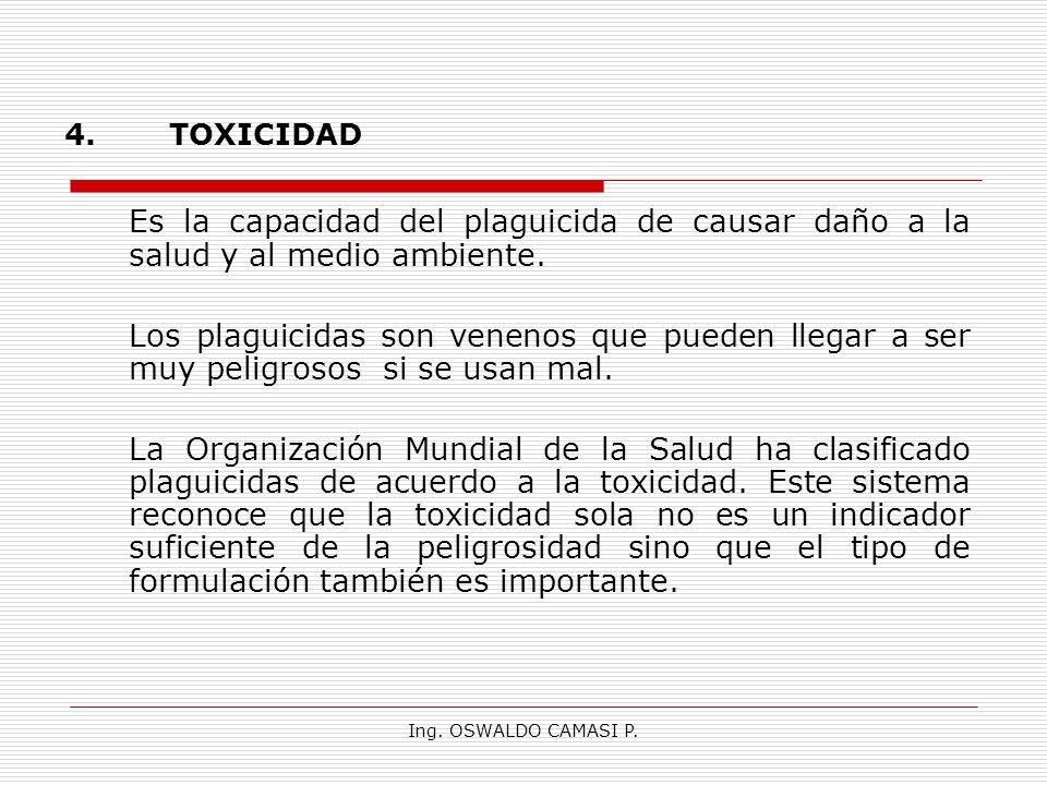 Ing. OSWALDO CAMASI P. 4.TOXICIDAD Es la capacidad del plaguicida de causar daño a la salud y al medio ambiente. Los plaguicidas son venenos que puede