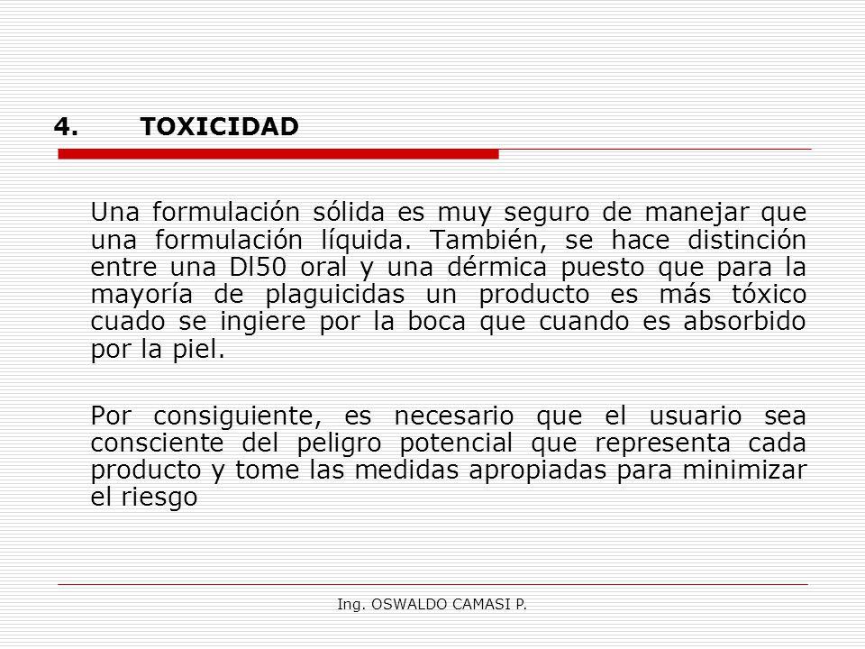 Ing. OSWALDO CAMASI P. 4.TOXICIDAD Una formulación sólida es muy seguro de manejar que una formulación líquida. También, se hace distinción entre una