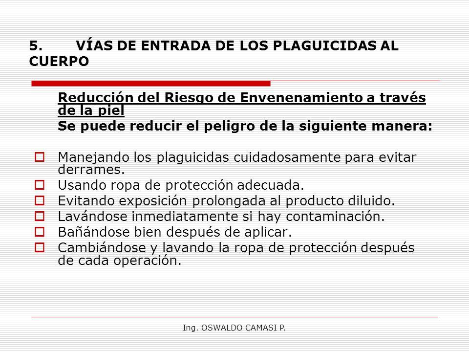 Ing. OSWALDO CAMASI P. 5.VÍAS DE ENTRADA DE LOS PLAGUICIDAS AL CUERPO Reducción del Riesgo de Envenenamiento a través de la piel Se puede reducir el p