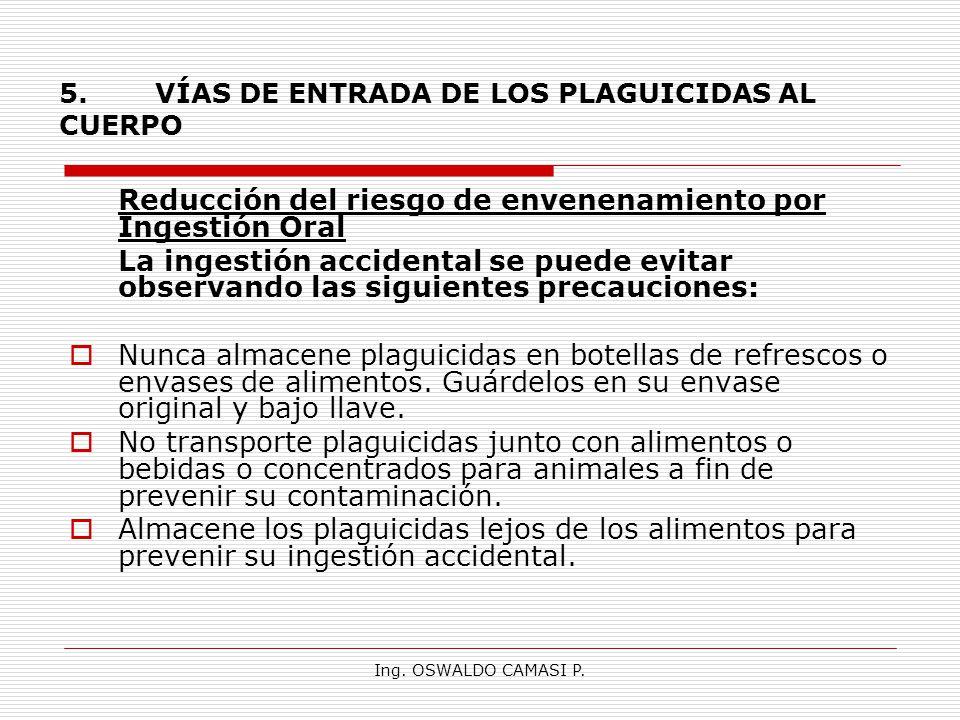 Ing. OSWALDO CAMASI P. 5.VÍAS DE ENTRADA DE LOS PLAGUICIDAS AL CUERPO Reducción del riesgo de envenenamiento por Ingestión Oral La ingestión accidenta
