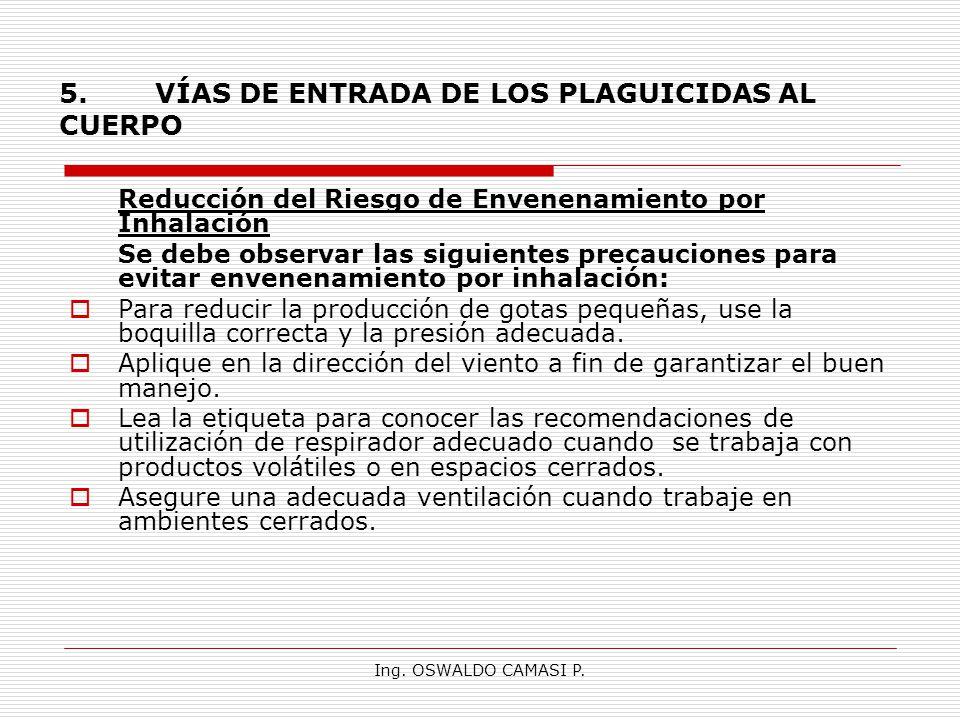 Ing. OSWALDO CAMASI P. 5.VÍAS DE ENTRADA DE LOS PLAGUICIDAS AL CUERPO Reducción del Riesgo de Envenenamiento por Inhalación Se debe observar las sigui