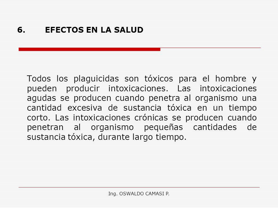 Ing. OSWALDO CAMASI P. 6.EFECTOS EN LA SALUD Todos los plaguicidas son tóxicos para el hombre y pueden producir intoxicaciones. Las intoxicaciones agu