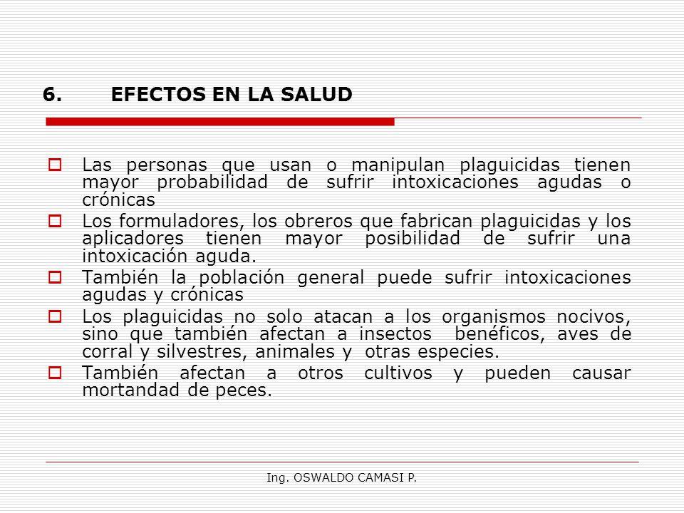 Ing. OSWALDO CAMASI P. 6.EFECTOS EN LA SALUD Las personas que usan o manipulan plaguicidas tienen mayor probabilidad de sufrir intoxicaciones agudas o