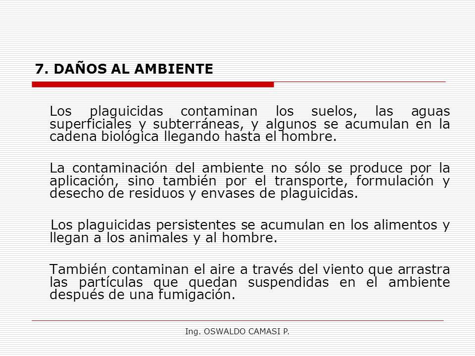 Ing. OSWALDO CAMASI P. 7. DAÑOS AL AMBIENTE Los plaguicidas contaminan los suelos, las aguas superficiales y subterráneas, y algunos se acumulan en la