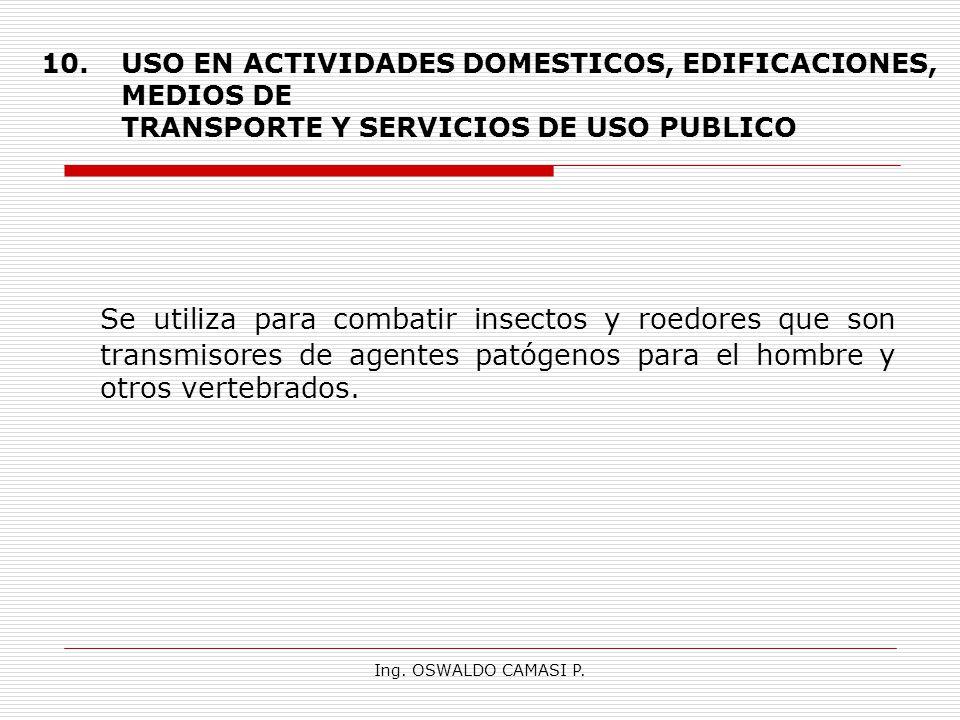 Ing. OSWALDO CAMASI P. 10.USO EN ACTIVIDADES DOMESTICOS, EDIFICACIONES, MEDIOS DE TRANSPORTE Y SERVICIOS DE USO PUBLICO Se utiliza para combatir insec