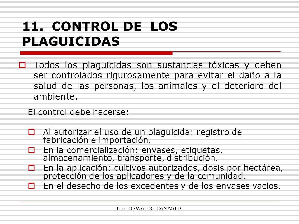 Ing. OSWALDO CAMASI P. 11.CONTROL DE LOS PLAGUICIDAS Todos los plaguicidas son sustancias tóxicas y deben ser controlados rigurosamente para evitar el