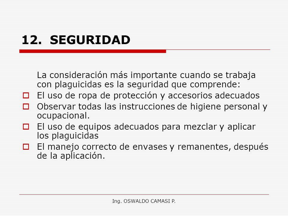 Ing. OSWALDO CAMASI P. 12.SEGURIDAD La consideración más importante cuando se trabaja con plaguicidas es la seguridad que comprende: El uso de ropa de