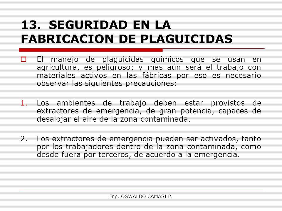 Ing. OSWALDO CAMASI P. 13.SEGURIDAD EN LA FABRICACION DE PLAGUICIDAS El manejo de plaguicidas químicos que se usan en agricultura, es peligroso; y mas