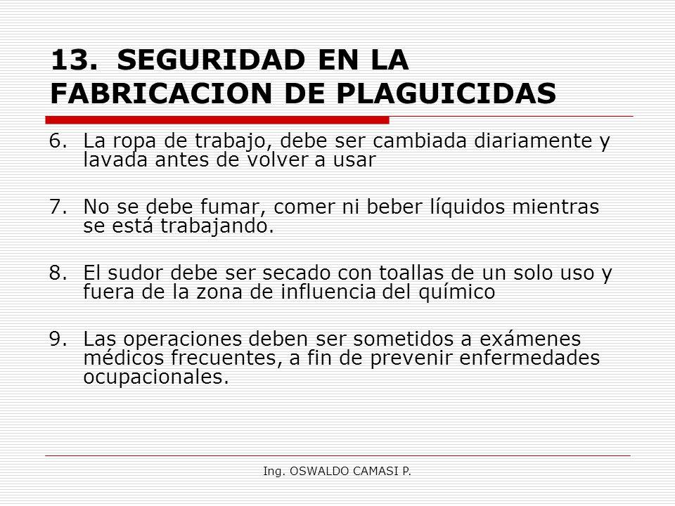 Ing. OSWALDO CAMASI P. 13.SEGURIDAD EN LA FABRICACION DE PLAGUICIDAS 6.La ropa de trabajo, debe ser cambiada diariamente y lavada antes de volver a us