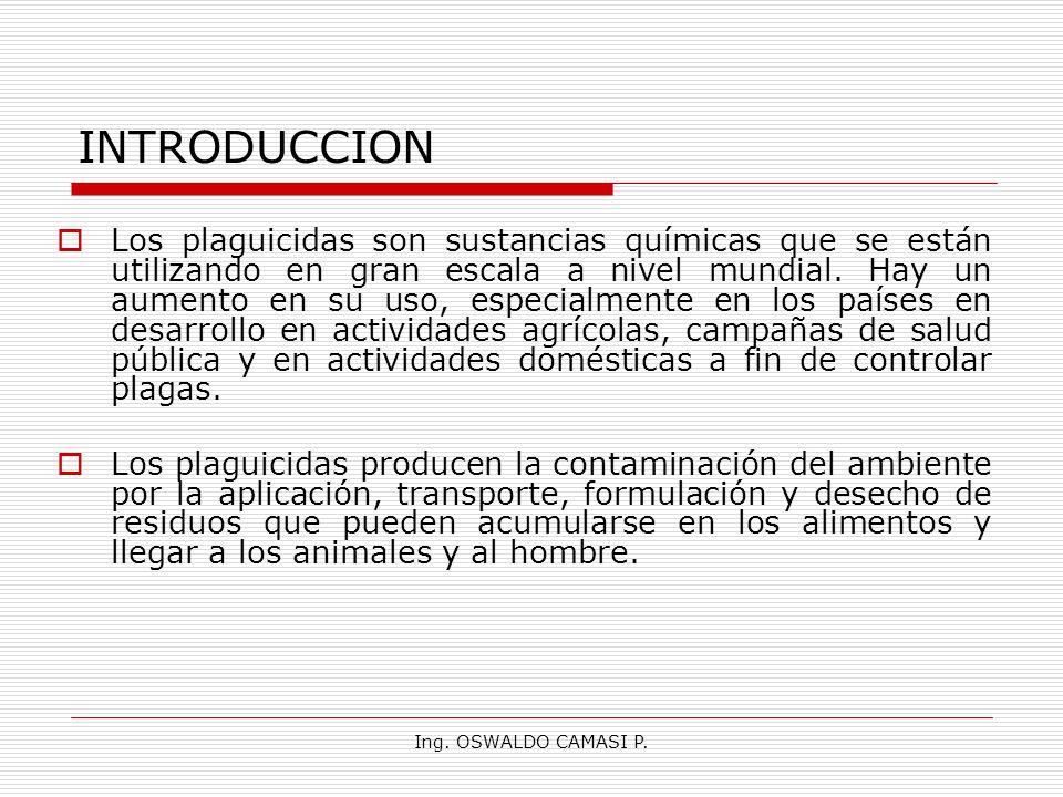 Ing. OSWALDO CAMASI P. INTRODUCCION Los plaguicidas son sustancias químicas que se están utilizando en gran escala a nivel mundial. Hay un aumento en