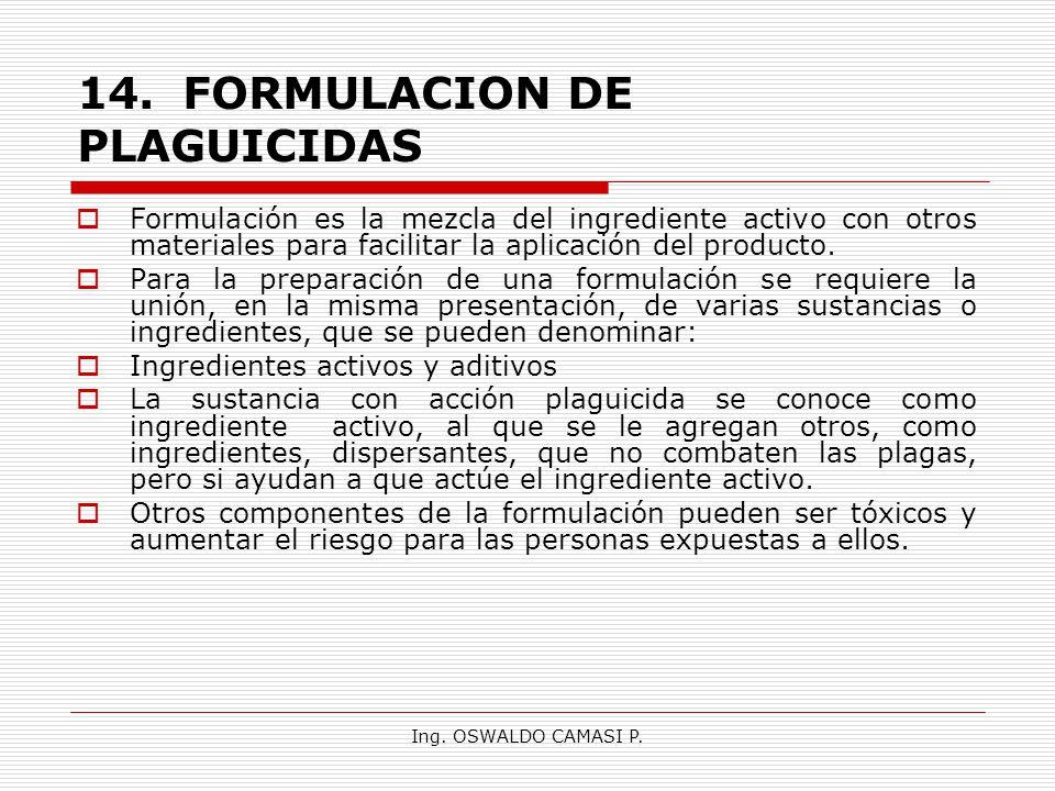 Ing. OSWALDO CAMASI P. 14.FORMULACION DE PLAGUICIDAS Formulación es la mezcla del ingrediente activo con otros materiales para facilitar la aplicación