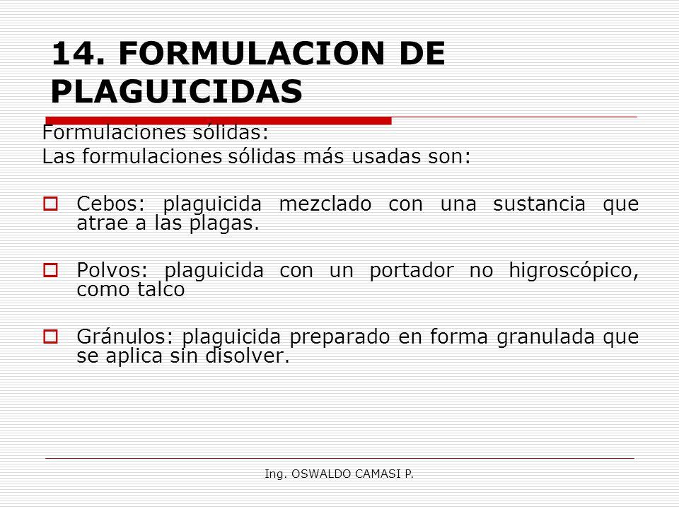 Ing. OSWALDO CAMASI P. 14.FORMULACION DE PLAGUICIDAS Formulaciones sólidas: Las formulaciones sólidas más usadas son: Cebos: plaguicida mezclado con u