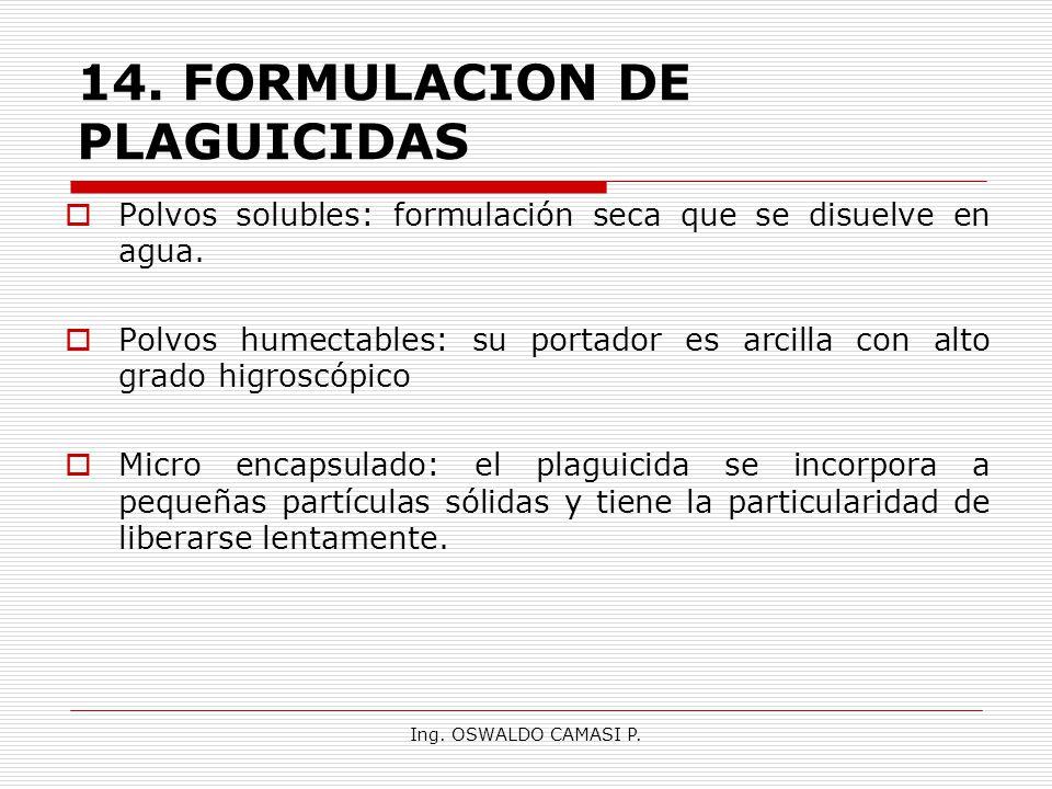 Ing. OSWALDO CAMASI P. 14.FORMULACION DE PLAGUICIDAS Polvos solubles: formulación seca que se disuelve en agua. Polvos humectables: su portador es arc