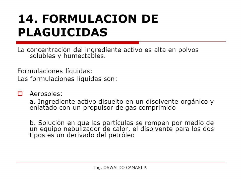 Ing. OSWALDO CAMASI P. 14.FORMULACION DE PLAGUICIDAS La concentración del ingrediente activo es alta en polvos solubles y humectables. Formulaciones l