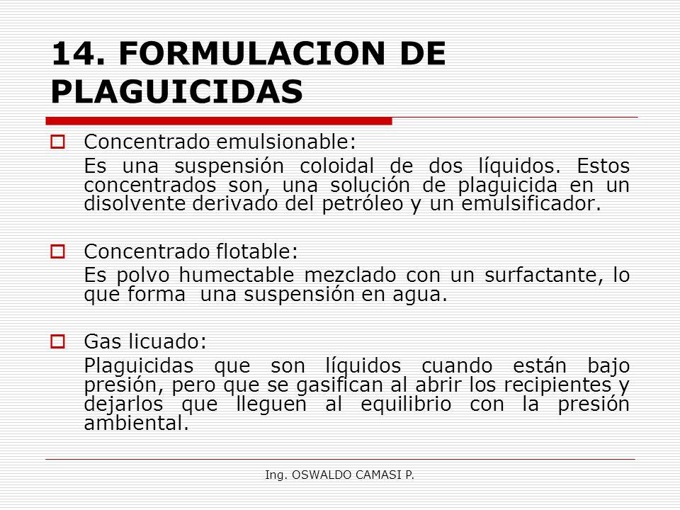 Ing. OSWALDO CAMASI P. 14.FORMULACION DE PLAGUICIDAS Concentrado emulsionable: Es una suspensión coloidal de dos líquidos. Estos concentrados son, una
