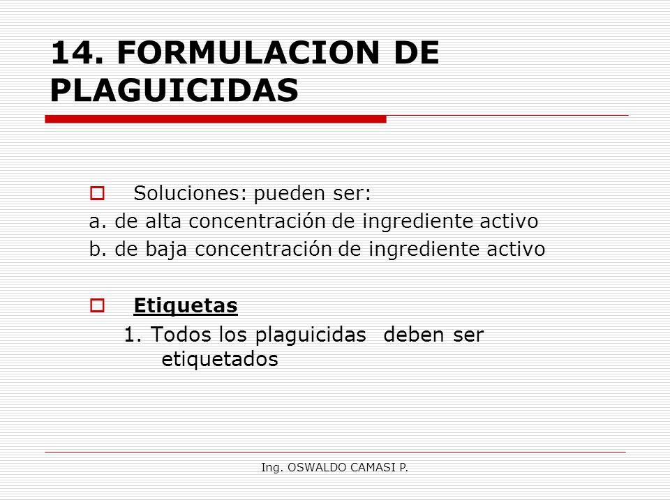 Ing. OSWALDO CAMASI P. 14.FORMULACION DE PLAGUICIDAS Soluciones: pueden ser: a. de alta concentración de ingrediente activo b. de baja concentración d