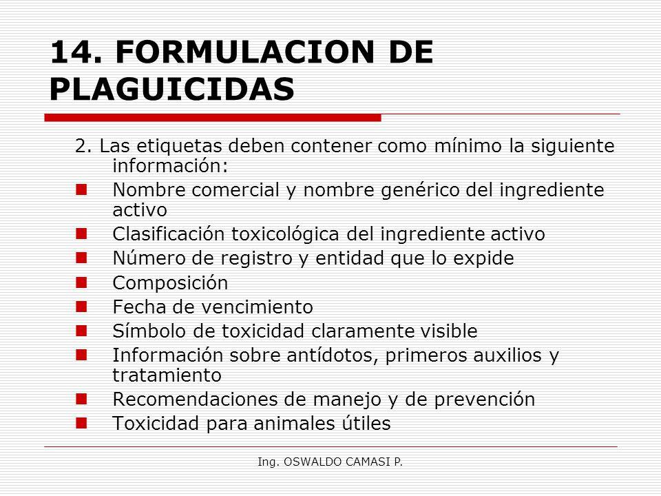 Ing. OSWALDO CAMASI P. 14.FORMULACION DE PLAGUICIDAS 2. Las etiquetas deben contener como mínimo la siguiente información: Nombre comercial y nombre g