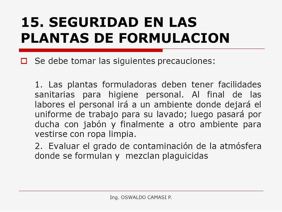 Ing. OSWALDO CAMASI P. 15.SEGURIDAD EN LAS PLANTAS DE FORMULACION Se debe tomar las siguientes precauciones: 1.Las plantas formuladoras deben tener fa