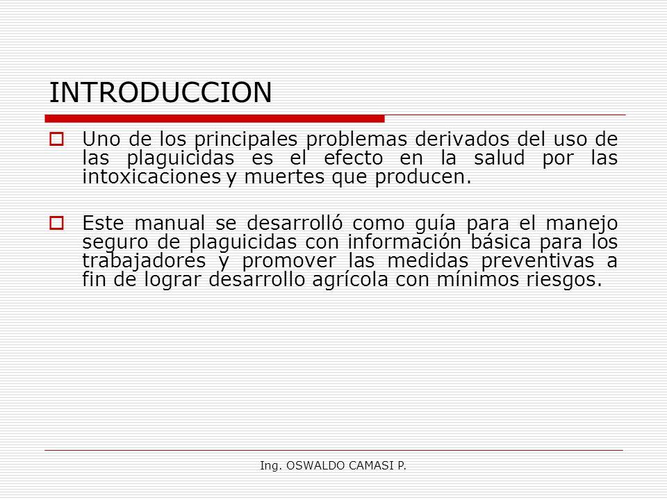 Ing. OSWALDO CAMASI P. INTRODUCCION Uno de los principales problemas derivados del uso de las plaguicidas es el efecto en la salud por las intoxicacio