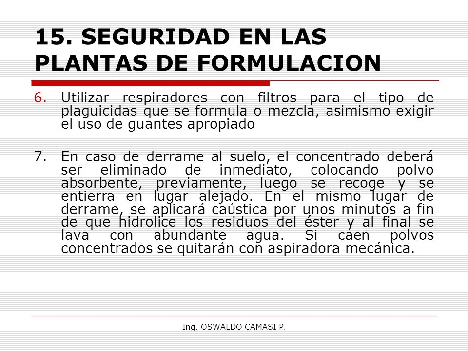Ing. OSWALDO CAMASI P. 15.SEGURIDAD EN LAS PLANTAS DE FORMULACION 6.Utilizar respiradores con filtros para el tipo de plaguicidas que se formula o mez