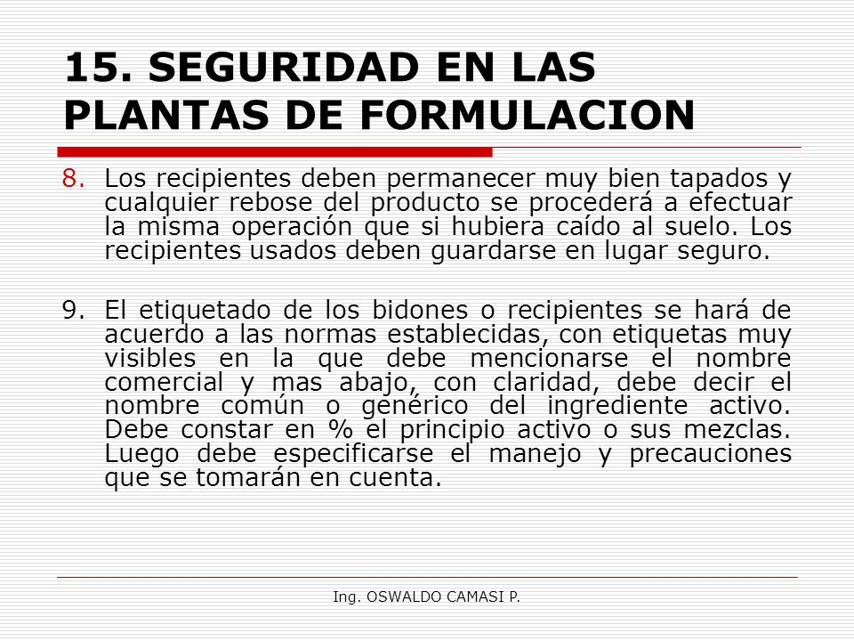 Ing. OSWALDO CAMASI P. 15.SEGURIDAD EN LAS PLANTAS DE FORMULACION 8.Los recipientes deben permanecer muy bien tapados y cualquier rebose del producto