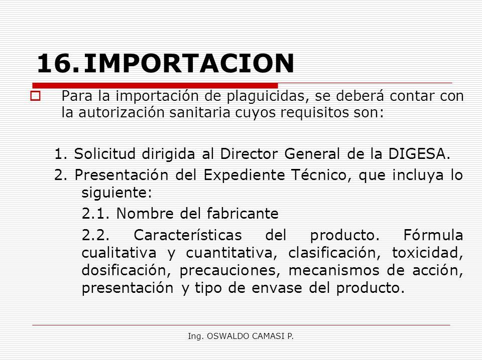 Ing. OSWALDO CAMASI P. 16.IMPORTACION Para la importación de plaguicidas, se deberá contar con la autorización sanitaria cuyos requisitos son: 1. Soli