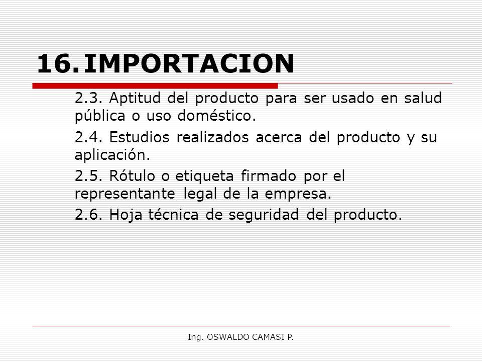 Ing. OSWALDO CAMASI P. 16.IMPORTACION 2.3. Aptitud del producto para ser usado en salud pública o uso doméstico. 2.4. Estudios realizados acerca del p