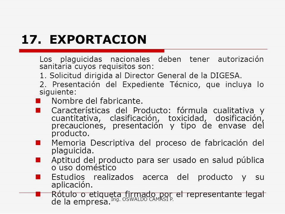 Ing. OSWALDO CAMASI P. 17.EXPORTACION Los plaguicidas nacionales deben tener autorización sanitaria cuyos requisitos son: 1. Solicitud dirigida al Dir