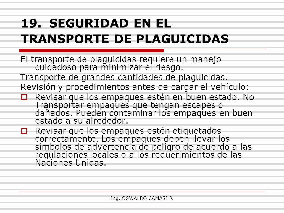 Ing. OSWALDO CAMASI P. 19.SEGURIDAD EN EL TRANSPORTE DE PLAGUICIDAS El transporte de plaguicidas requiere un manejo cuidadoso para minimizar el riesgo