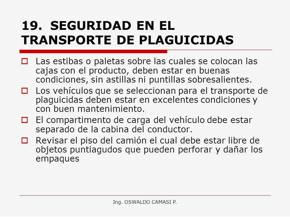 Ing. OSWALDO CAMASI P. 19.SEGURIDAD EN EL TRANSPORTE DE PLAGUICIDAS Las estibas o paletas sobre las cuales se colocan las cajas con el producto, deben