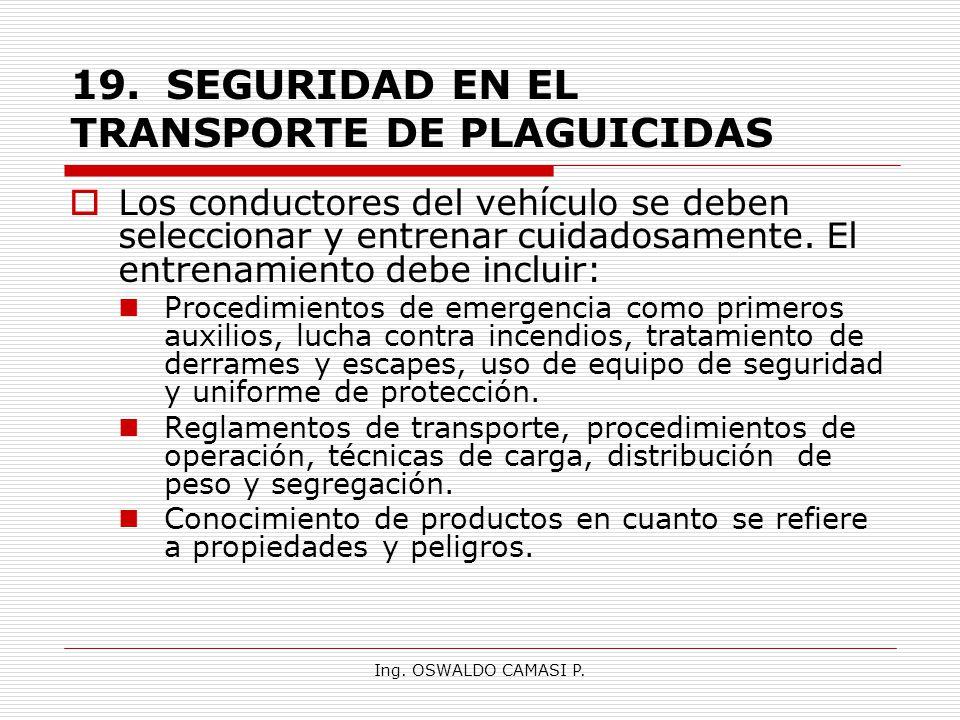 Ing. OSWALDO CAMASI P. 19.SEGURIDAD EN EL TRANSPORTE DE PLAGUICIDAS Los conductores del vehículo se deben seleccionar y entrenar cuidadosamente. El en