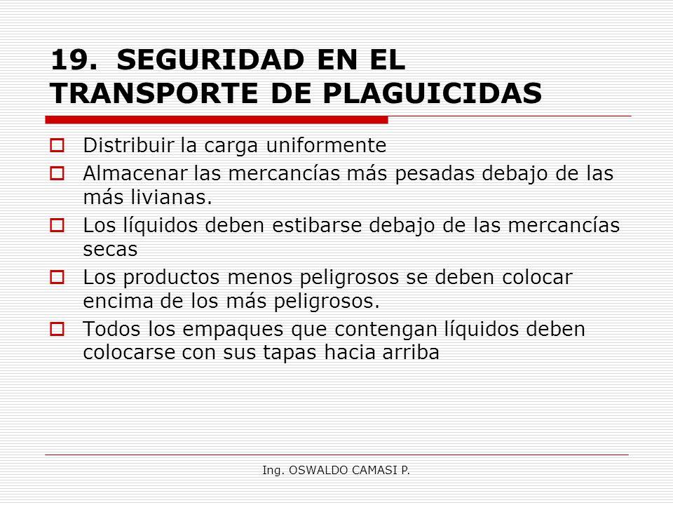 Ing. OSWALDO CAMASI P. 19.SEGURIDAD EN EL TRANSPORTE DE PLAGUICIDAS Distribuir la carga uniformente Almacenar las mercancías más pesadas debajo de las