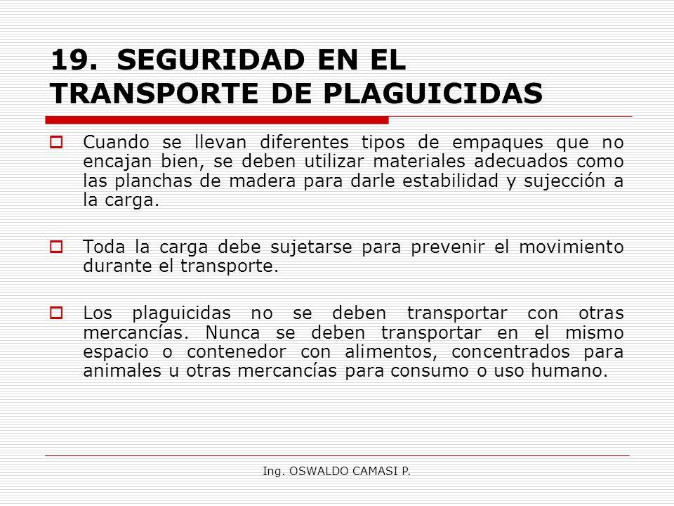 Ing. OSWALDO CAMASI P. 19.SEGURIDAD EN EL TRANSPORTE DE PLAGUICIDAS Cuando se llevan diferentes tipos de empaques que no encajan bien, se deben utiliz