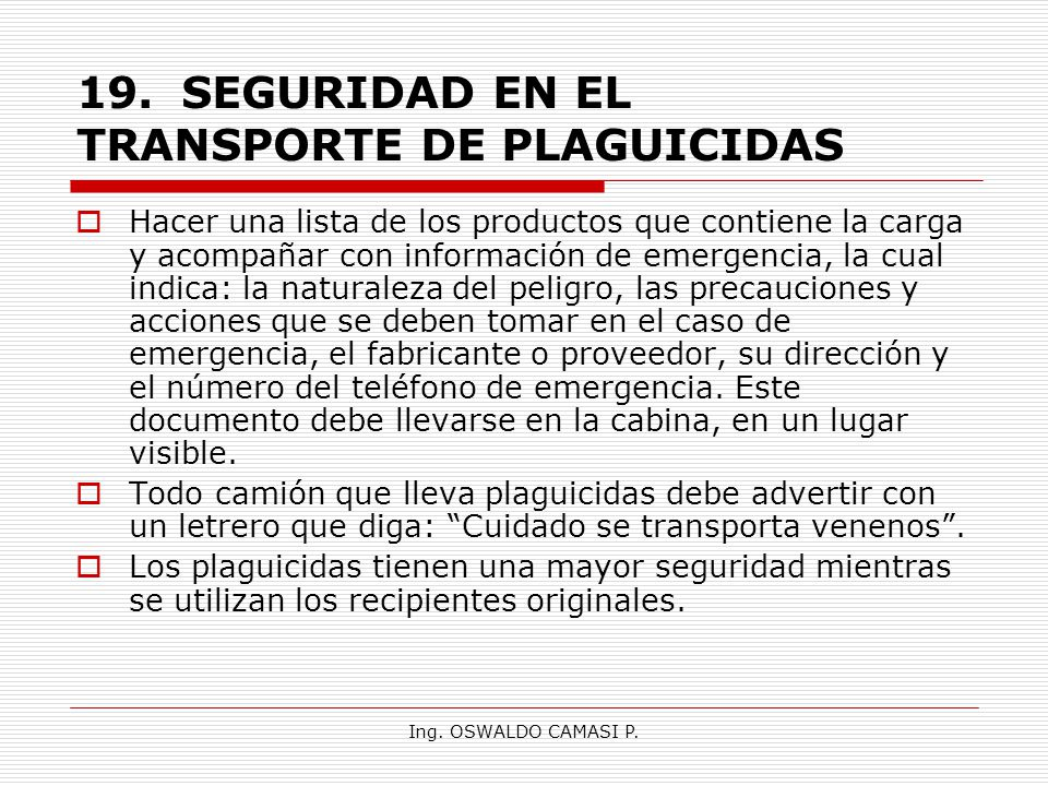 Ing. OSWALDO CAMASI P. 19.SEGURIDAD EN EL TRANSPORTE DE PLAGUICIDAS Hacer una lista de los productos que contiene la carga y acompañar con información
