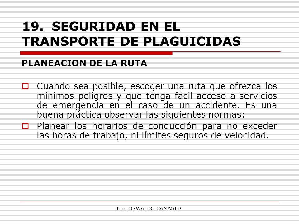 Ing. OSWALDO CAMASI P. 19.SEGURIDAD EN EL TRANSPORTE DE PLAGUICIDAS PLANEACION DE LA RUTA Cuando sea posible, escoger una ruta que ofrezca los mínimos