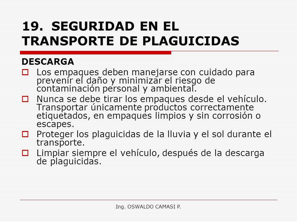 Ing. OSWALDO CAMASI P. 19.SEGURIDAD EN EL TRANSPORTE DE PLAGUICIDAS DESCARGA Los empaques deben manejarse con cuidado para prevenir el daño y minimiza