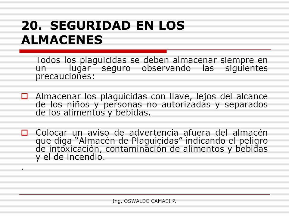 Ing. OSWALDO CAMASI P. 20.SEGURIDAD EN LOS ALMACENES Todos los plaguicidas se deben almacenar siempre en un lugar seguro observando las siguientes pre
