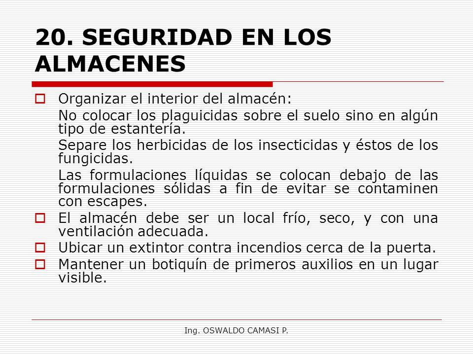Ing. OSWALDO CAMASI P. 20.SEGURIDAD EN LOS ALMACENES Organizar el interior del almacén: No colocar los plaguicidas sobre el suelo sino en algún tipo d